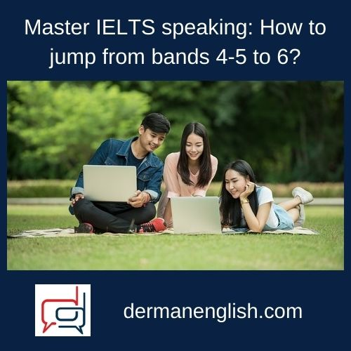 Master IELTS speaking: How to jump from bands 4-5 to 6?